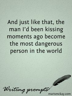 Writing Prompts -- And just like that, the man I'd been kissing moments ago became the most dangerous person in the world.