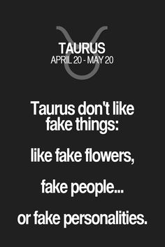 Taurus don't like fake things: like fake flowers, fake people... or fake personalities. Taurus | Taurus Quotes | Taurus Zodiac Signs