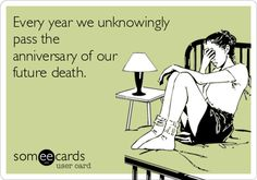 Every year we unknowingly pass the anniversary of our future death.