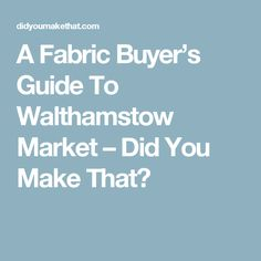 A Fabric Buyer's Guide To Walthamstow Market – Did You Make That?