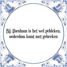 Bij Abraham is het wel gebleken, ouderdom komt met gebreken - Bekijk of bestel deze Tegel nu op Tegelspreuken.nl