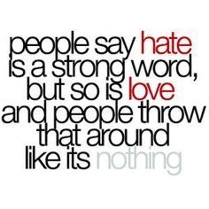"""People say hate is a strong word, but so is love and people throw that around like its nothing."""