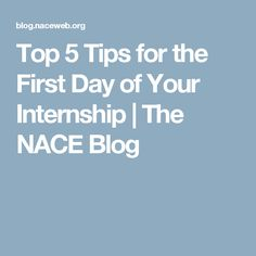 Top 5 Tips for the FirstDay of Your Internship | The NACE Blog