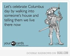 Let's celebrate Columbus day by walking into someone's house and telling them we live here now.