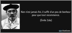 Rien n'est jamais fini, il suffit d'un peu de bonheur pour que tout recommence. - Émile Zola