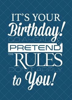 It's your Birthday go ahead & pretend that the rules don't apply to you!