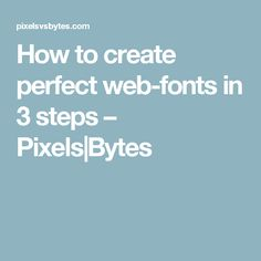 How to create perfect web-fonts in 3 steps – Pixels|Bytes