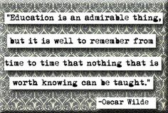 """Education is an admirable thing, but it is well to remember from time to time that nothing that is worth knowing can be taught."" Oscar wilde"