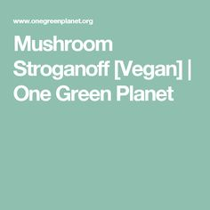 Mushroom Stroganoff [Vegan]   One Green Planet
