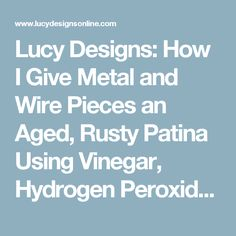 Lucy Designs: How I Give Metal and Wire Pieces an Aged, Rusty Patina Using Vinegar, Hydrogen Peroxide and Salt