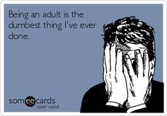 Being an adult is the dumbest thing I've ever done. | Cry For Help Ecard | someecards.com