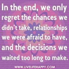 Make sure you have no regrets in the end by never holding back. Do what you want & don't let anyone stop you!