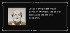 Virtue is the golden mean between two vices, the one of excess and the other of deficiency. - Aristotle