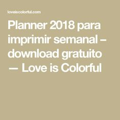 Planner 2018 para imprimir semanal – download gratuito — Love is Colorful
