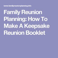 Family Reunion Planning: How To Make A Keepsake Reunion Booklet