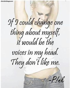 See - even P!nk has the voices in her head. -RiSe Women-