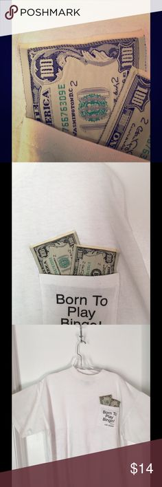 """""""Born To Play Bingo"""" White Pre-Shrunk Tee Shirt Tee Shirt that says """"Born To Play Bingo"""" with $100. Bills on the Pocket.  Excellent condition, pre-shrunk and washable. Tops Tees - Short Sleeve"""