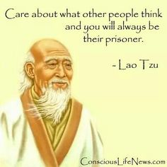 Care about what others think and you are their prisoner.