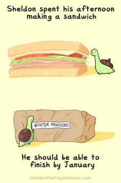 Sheldon spent hs afternoon making a sandwich. He should be able to finish it by January.