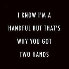 I know I'm a handful but that's why you've got two hands