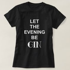 Funny Gin Text Quote LET THE EVENING BE GIN T-Shirt - funny quotes fun personalize unique quote