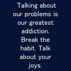 Talking about our problems is our greatest addiction. Break the habit. Talk about your joys. Habit Quotes, Qoutes, This Is Us, Addiction, Joy, Motivational, Quotations, Quote, Being Happy