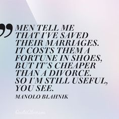 Men tell me that I've saved their marriages. It costs them a fortune in shoes, but it's cheaper than a divorce. So I'm still useful, you see. Manolo Blahnik – quotes2love.com