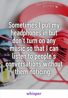 Sometimes I put my headphones in but don't turn on any music so that I can listen to people's conversations without them noticing.
