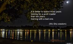It is better to spend three years looking for a good master than ten years training with a bad one! http://leadershipbyvirtue.blogspot.com/2014/01/wing-chun-in-leadership.html#more