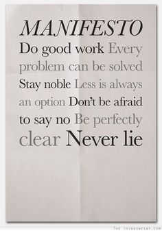 Manifesto! Do good work every problem can be solved stay noble less is always an option don't be afraid to say no be perfectly clear never lie! #Life #Work #Manifesto #Quotes #Words #Inspiration
