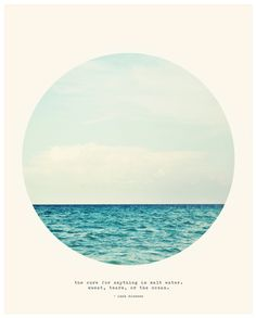 """The cure for anything is salt water; sweat, tears, or the ocean.""  -Dinesen"
