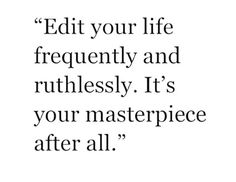 """Edit your life frequently and ruthlessly. It's your masterpiece after all."""