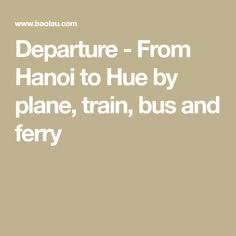 Departure - From Hanoi to Hue by plane, train, bus and ferry