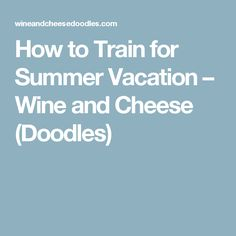 How to Train for Summer Vacation – Wine and Cheese (Doodles)