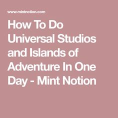 How To Do Universal Studios and Islands of Adventure In One Day - Mint Notion