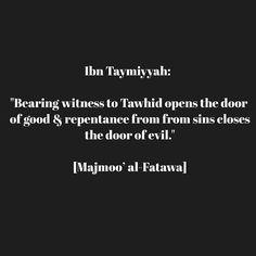 "salma-begum94:  Ibn Taymiyyah: ""Bearing witness to Tawhid opens the door of good & repentance from from sins closes the door of evil."" [Majmoo' al-Fatawa]  #Quran #Sunnah #salafiyyah"