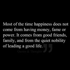 Most of the time happiness does not come from having money, fame or power. It comes from good friends, family, and from the quiet nobility of leading a good life.