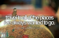 Travel to all of the places I've always wanted to go