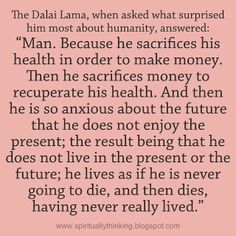 Man, Because he sacrifices his health in order to make money. Then he sacrifices his money to recuperate his health. and then he is so anxious about the future that he does not enjoy the present; the result being that he does not live in the present or the future; he lives as if he is never going to die, and then dies having never really lived.