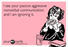 I see your passive aggressive nonverbal communication and I am ignoring it.  Bwahahahahahah !!! I should add this to my syllabus for   SP 325 Nonverbal Communication!