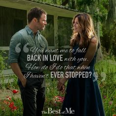 """You want me to fall back in love with you? How do I do that when I haven't ever stopped?"" #quote #thebestofme"