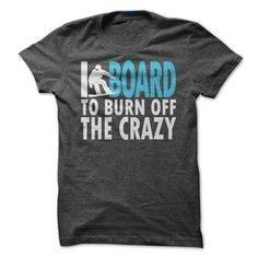 I Board to Burn Off the Crazy T Shirts, Hoodie. Shopping Online Now ==► https://www.sunfrog.com/Sports/I-Board-to-Burn-Off-the-Crazy.html?41382