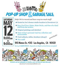 Joe Ledbetter has been packing up his things and will soon be changing studio locations. And you know what happens when people tend to move and have way to much stuff to bring with them. They have a garage sale! Taking place this Saturday, May 12th from 11AM-9PM, Joe will be selling a bunch of goodies! Things from rare Jled Toys, prints, decks, one-of-a-kind goods, paintings, sketches, toys from his person collection, as well as furniture! Show up early enough and you can also score !