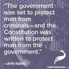 The goverment was set to protect man from criminals - and the Constitution was written to prottect man from the goverment. ~ Ayn Rand