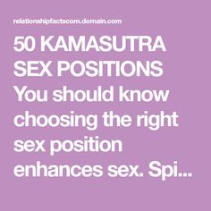 50 KAMASUTRA SEX POSITIONS You should know choosing the right sex position enhances sex. Spice up your sex with this list of 50 kamasutra sex positions. {You Might Like: 18 Top Dating Sites; Newest 2018 List} 1.The