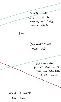 Math has feelings too. Parallel lines have a lot in common, but the never meet. You might think that's sad. But every other pair of lines meets once and then drifts apart forever. Which is pretty sad too. Sad Quotes, Quotes To Live By, Love Quotes, Inspirational Quotes, Humor Quotes, Sad Poems, Famous Quotes, Motivational Quotes, Pretty Words