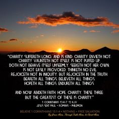 """""""Charity suffereth long, and is kind; charity envieth not; charity vaunteth not itself, is not puffed up, Doth not behave itself unseemly, seeketh not her own, is not easily provoked, thinketh no evil; Rejoiceth not in iniquity, but rejoiceth in the truth; Beareth all things, believeth all things, hopeth all things, endureth all things.  And now abideth faith, hope, charity, these three; but the greatest of these is charity."""" 1 Corinthians 13:4-7, 13 KJV  ✞Grace and peace in Christ!"""