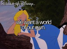 "Because of Disney ""We want a world of our own."" FROM: http://media-cache-ak0.pinimg.com/originals/e4/af/fa/e4affab1696618bfdc43d94627dce0bb.jpg"