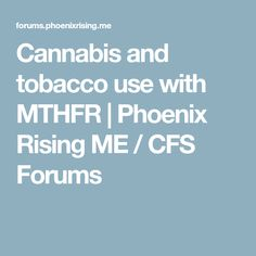 Cannabis and tobacco use with MTHFR | Phoenix Rising ME / CFS Forums