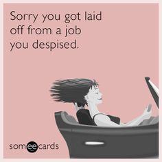 Sorry you got laid off from a job you despised.